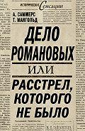 А. Саммерс, Т. Мангольд - Дело Романовых, или Расстрел, которого не было