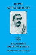 Шри Ауробиндо -Шри Ауробиндо. Духовное возрождение. Сочинения на Бенгали