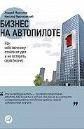Андрей Меркулов -Бизнес на автопилоте. Как собственнику отойти от дел и не потерять свой бизнес