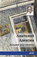Анатолий Георгиевич Алексин -Дальний родственник