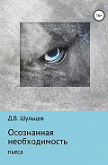 Дмитрий Шульцев -Осознанная необходимость