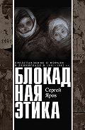 Сергей Яров - Блокадная этика. Представления о морали в Ленинграде в 1941–1942 гг.