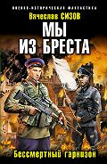 Вячеслав Сизов - Мы из Бреста. Бессмертный гарнизон