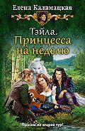 Елена Каламацкая - Тэйла. Принцесса на неделю