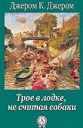 Джером Клапка Джером -Трое в лодке, не считая собаки