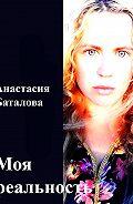 Анастасия Баталова - Моя реальность