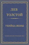 Лев Толстой - Полное собрание сочинений. Том 7. Произведения 1856–1869 гг. Убийца жены