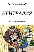 Артём Удовицкий -Нейтралия. Знакомство в Сети