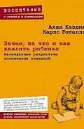 Алан Каздин -Зачем, за что и как хвалить ребенка. Неожиданные результаты воспитания похвалой