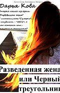 Дарья Кова -Разведенная жена, или Черный треугольник