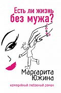 Маргарита Южина - Есть ли жизнь без мужа?