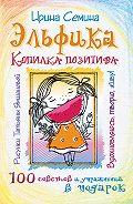 Ирина Семина -Эльфика. Копилка позитива. Вдохновляюсь, творю, живу! 100 советов и упражнений в подарок