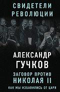 Александр Гучков -Заговор против Николая II. Как мы избавились от царя