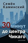 Семён Каминский -30 минут до центра Чикаго (сборник)