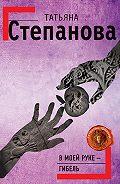 Татьяна Степанова -В моей руке – гибель
