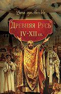 Коллектив Авторов, Мария Колыванова - Древняя Русь. IV–XII вв.