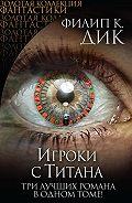 Филип Киндред Дик -Игроки с Титана (сборник)
