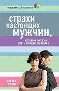 Анетта Орлова - Страхи настоящих мужчин, которые должна знать каждая женщина