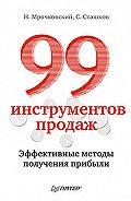 Николай Мрочковский, Сергей Сташков - 99 инструментов продаж. Эффективные методы получения прибыли
