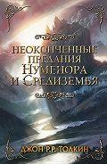 Джон Толкин -Неоконченные предания Нуменора и Средиземья