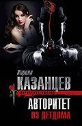 Кирилл Казанцев -Авторитет из детдома