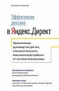 Константин Живенков -Эффективная реклама вЯндекс.Директ. Практическое руководство длятех, ктохочет получить максимальную прибыль отконтекстной рекламы