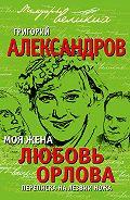 Григорий Александров - Моя жена Любовь Орлова. Переписка на лезвии ножа