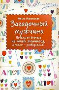 Ольга Ивановна Маховская - Загадочный мужчина. Почему он вначале не хочет жениться, а потом – разводиться?