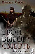 Федор Крылов - Твой выбор – смерть