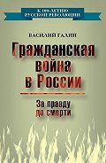 Василий Галин -Гражданская война в России. За правду до смерти