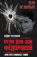 Федор Раззаков - Пуля для Зои Федоровой, или КГБ снимает кино