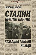 Александр Костин -Сталин против партии. Разгадка гибели вождя