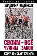 Владимир Поздняков - Своим – все, чужим – закон. Кому помогает Кремль