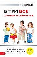 Галина Момот - В три все только начинается. Как вырастить ребенка умным и счастливым