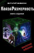 Виталий Вавикин -КвазаРазмерность. Книга 7