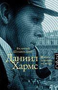 Валерий Шубинский -Даниил Хармс. Жизнь человека на ветру