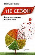 Ия Имшинецкая -Не сезон. Как поднять продажи в период спада