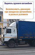 Илья Мельников - Грузовые автомобили. Безопасность движения при вождении автомобиля в разных условиях