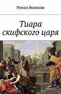Роман Воликов -Тиара скифскогоцаря