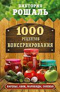 Виктория Рошаль -1000 рецептов консервирования