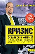 Джон Вон Эйкен -Кризис – остаться в живых! Настольная книга для руководителей, предпринимателей и владельцев бизнеса