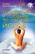 Татьяна Громаковская - Очищение и голодание по системе йогов