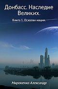 Александр Мироненко - Донбасс. Наследие Великих. Книга 1. Осколки нации