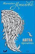 Татьяна Устинова -Ангел пролетел