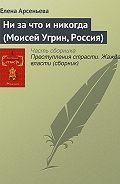 Елена Арсеньева - Ни за что и никогда (Моисей Угрин, Россия)