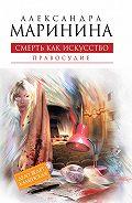 Александра Маринина - Смерть как искусство. Том 2. Правосудие
