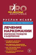 Руслан Исаев -Лечение наркомании. Практическое руководство к выздоровлению
