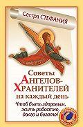 Сестра Стефания -Советы Ангелов-Хранителей на каждый день. Чтобы быть здоровым, жить радостно, долго и богато!