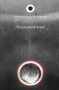 Александр Муниров -Последний этаж