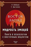 Илья Шабшин -Восток – Запад: мудрость эмоций. Книга о психологии с восточным акцентом